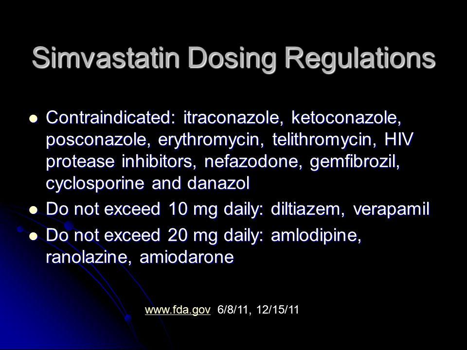 Simvastatin Dosing Regulations Contraindicated: itraconazole, ketoconazole, posconazole, erythromycin, telithromycin, HIV protease inhibitors, nefazodone, gemfibrozil, cyclosporine and danazol Contraindicated: itraconazole, ketoconazole, posconazole, erythromycin, telithromycin, HIV protease inhibitors, nefazodone, gemfibrozil, cyclosporine and danazol Do not exceed 10 mg daily: diltiazem, verapamil Do not exceed 10 mg daily: diltiazem, verapamil Do not exceed 20 mg daily: amlodipine, ranolazine, amiodarone Do not exceed 20 mg daily: amlodipine, ranolazine, amiodarone www.fda.govwww.fda.gov 6/8/11, 12/15/11