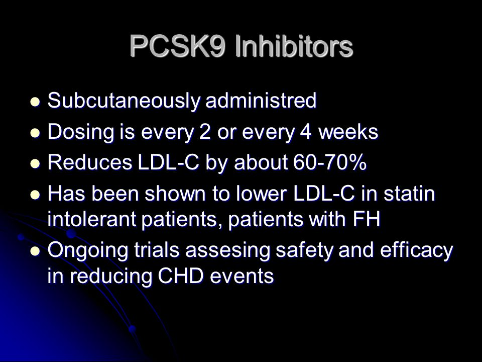PCSK9 Inhibitors Subcutaneously administred Subcutaneously administred Dosing is every 2 or every 4 weeks Dosing is every 2 or every 4 weeks Reduces LDL-C by about 60-70% Reduces LDL-C by about 60-70% Has been shown to lower LDL-C in statin intolerant patients, patients with FH Has been shown to lower LDL-C in statin intolerant patients, patients with FH Ongoing trials assesing safety and efficacy in reducing CHD events Ongoing trials assesing safety and efficacy in reducing CHD events