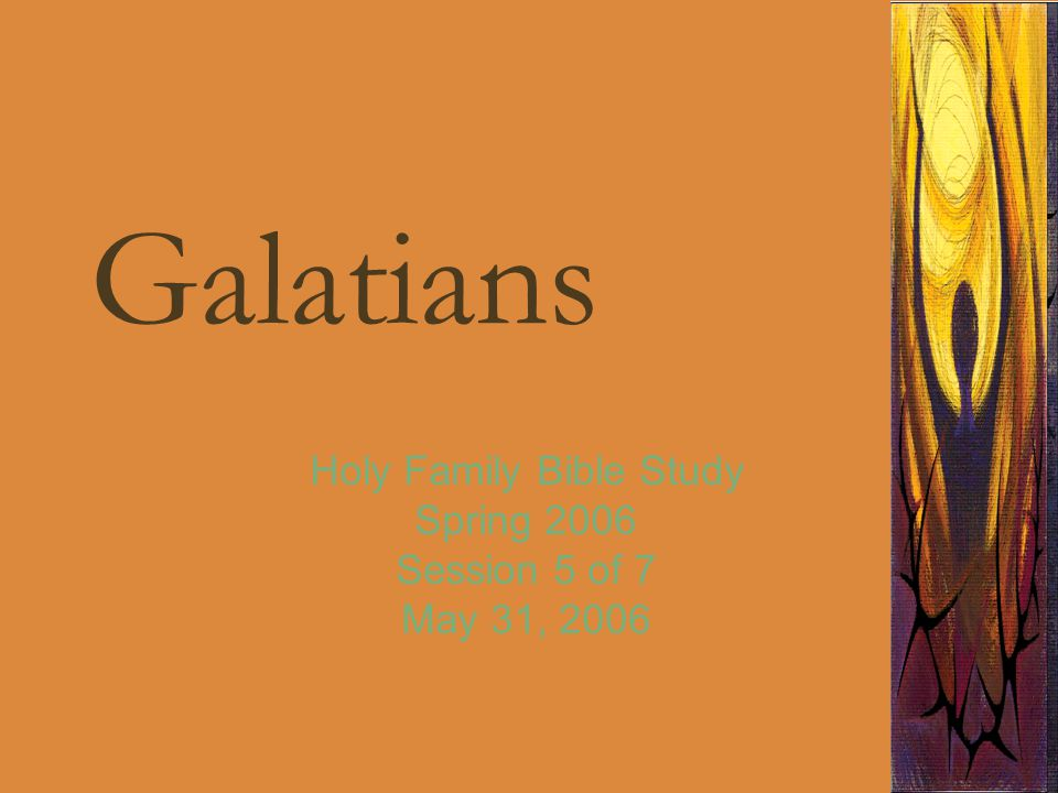 Galatians Holy Family Bible Study Spring 2006 Session 5 of 7 May 31, 2006