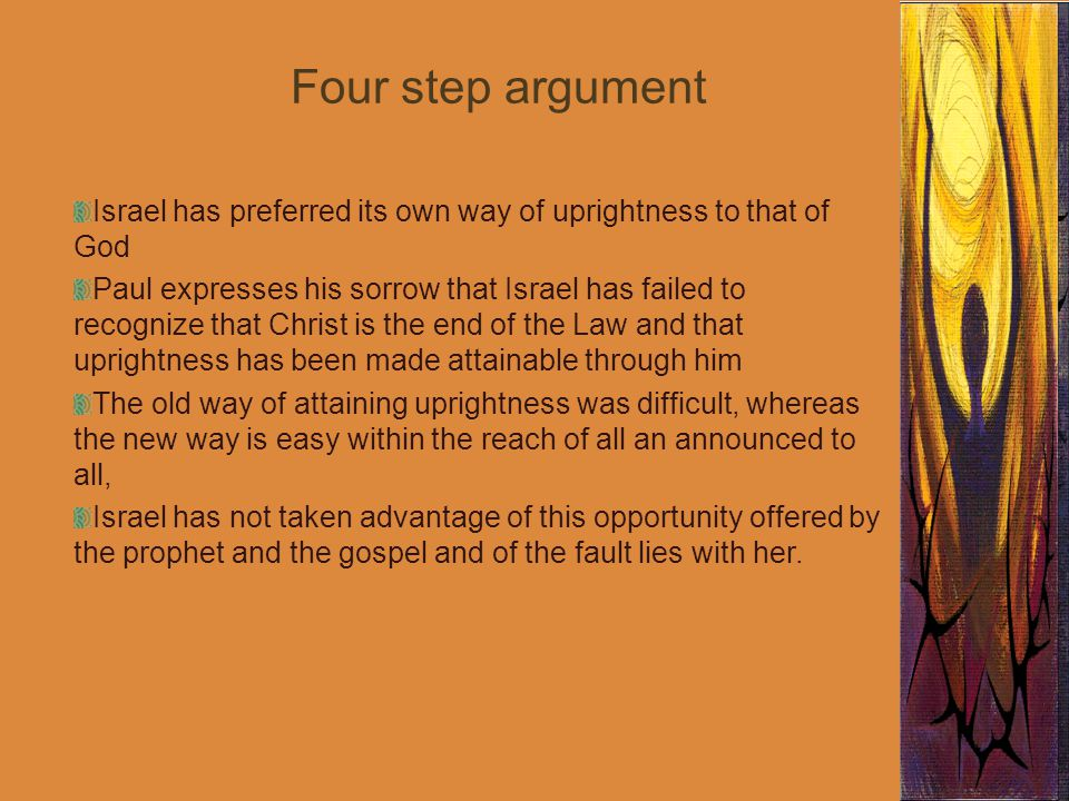 Four step argument Israel has preferred its own way of uprightness to that of God Paul expresses his sorrow that Israel has failed to recognize that Christ is the end of the Law and that uprightness has been made attainable through him The old way of attaining uprightness was difficult, whereas the new way is easy within the reach of all an announced to all, Israel has not taken advantage of this opportunity offered by the prophet and the gospel and of the fault lies with her.
