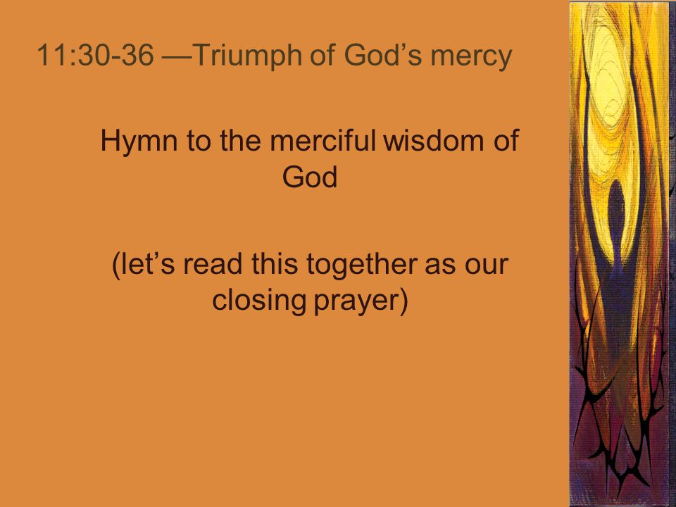 11:30-36 —Triumph of God's mercy Hymn to the merciful wisdom of God (let's read this together as our closing prayer)