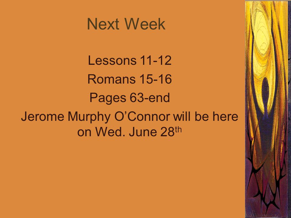 Next Week Lessons 11-12 Romans 15-16 Pages 63-end Jerome Murphy O'Connor will be here on Wed. June 28 th
