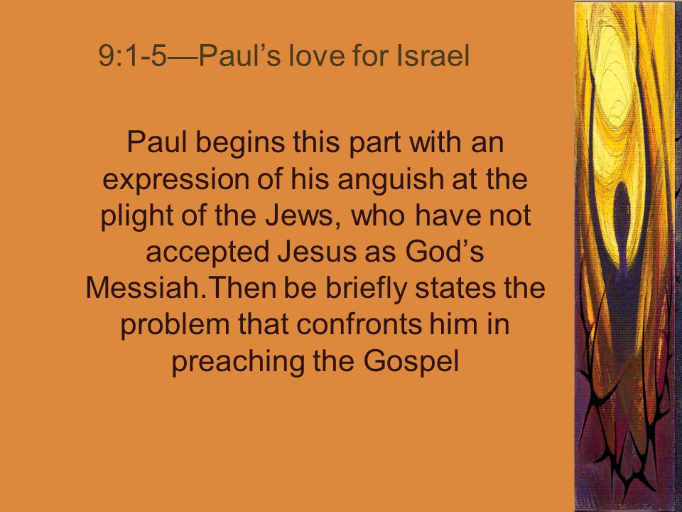 9:1-5—Paul's love for Israel Paul begins this part with an expression of his anguish at the plight of the Jews, who have not accepted Jesus as God's Messiah.Then be briefly states the problem that confronts him in preaching the Gospel