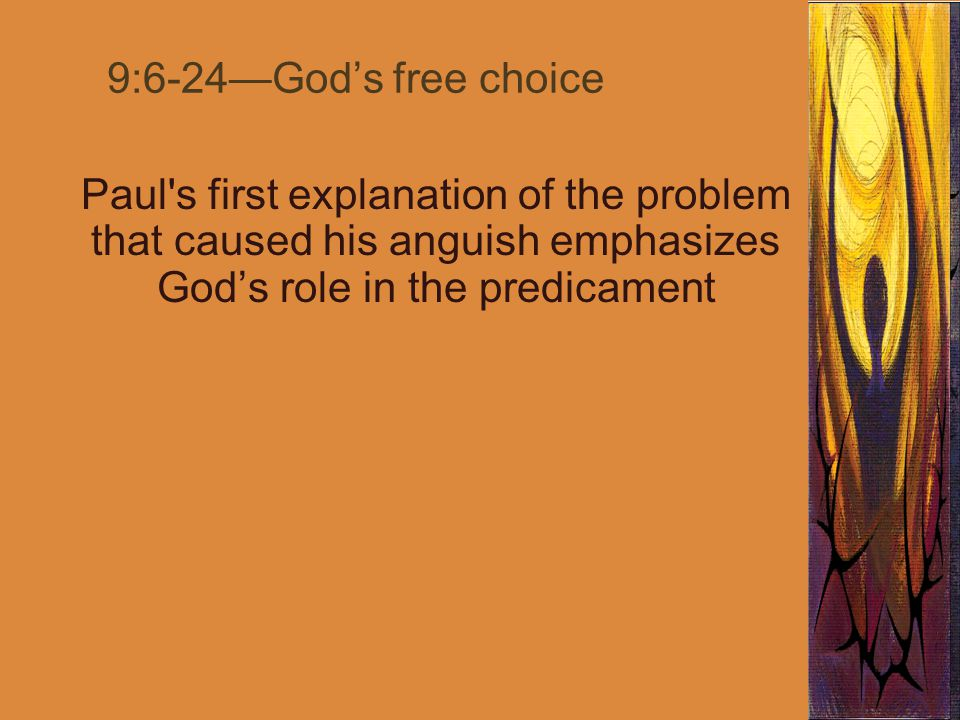 9:6-24—God's free choice Paul s first explanation of the problem that caused his anguish emphasizes God's role in the predicament