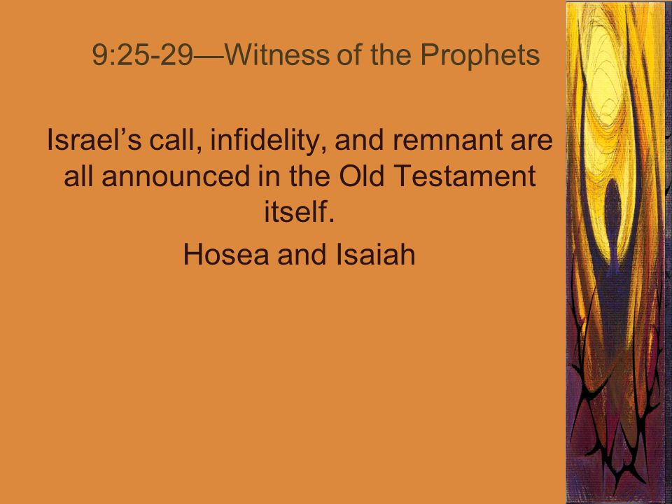 9:25-29—Witness of the Prophets Israel's call, infidelity, and remnant are all announced in the Old Testament itself.