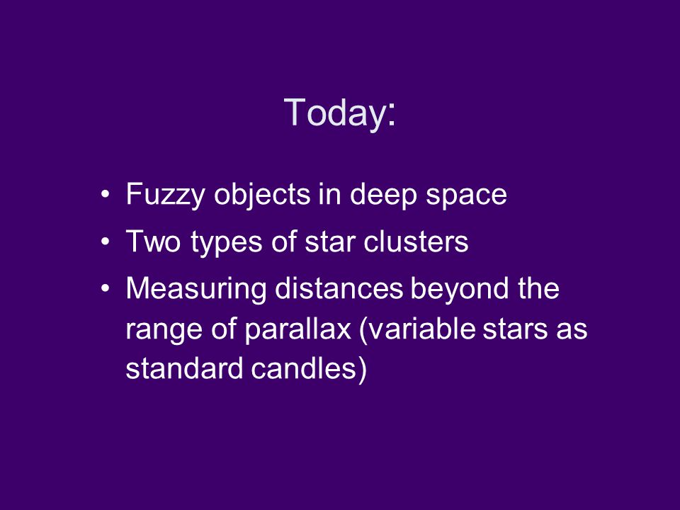 Today : Fuzzy objects in deep space Two types of star clusters Measuring distances beyond the range of parallax (variable stars as standard candles)