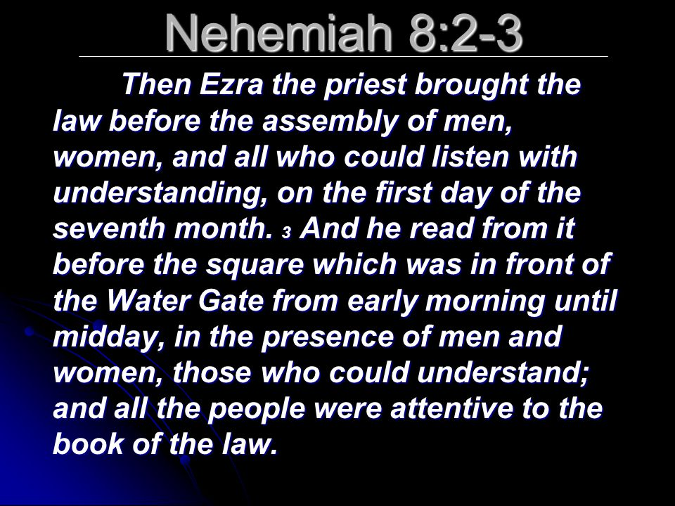 Nehemiah 8:2-3 Then Ezra the priest brought the law before the assembly of men, women, and all who could listen with understanding, on the first day o