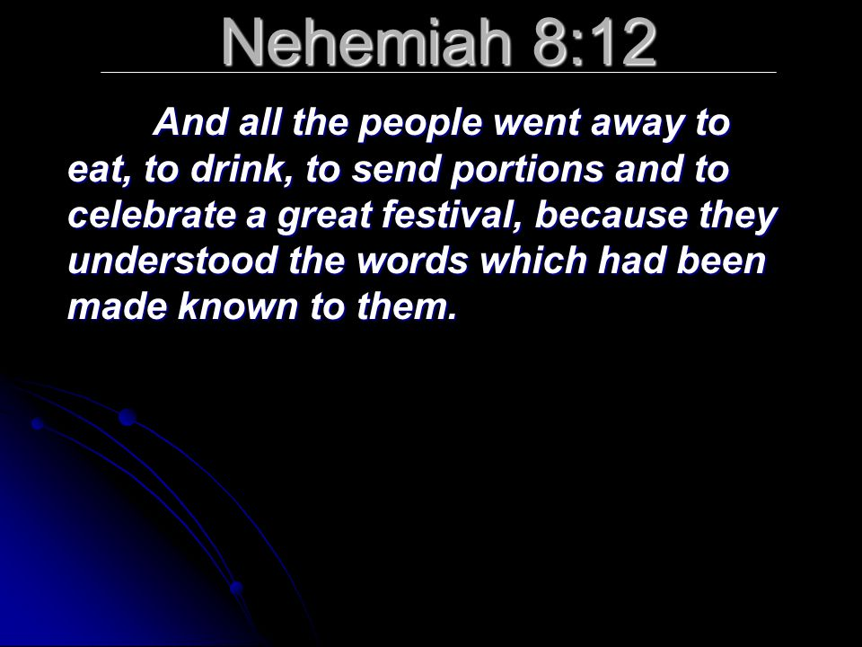 Nehemiah 8:12 And all the people went away to eat, to drink, to send portions and to celebrate a great festival, because they understood the words whi