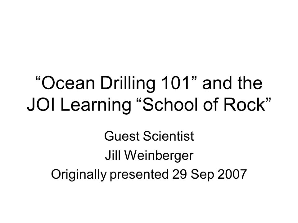 Ocean Drilling 101 and the JOI Learning School of Rock Guest Scientist Jill Weinberger Originally presented 29 Sep 2007