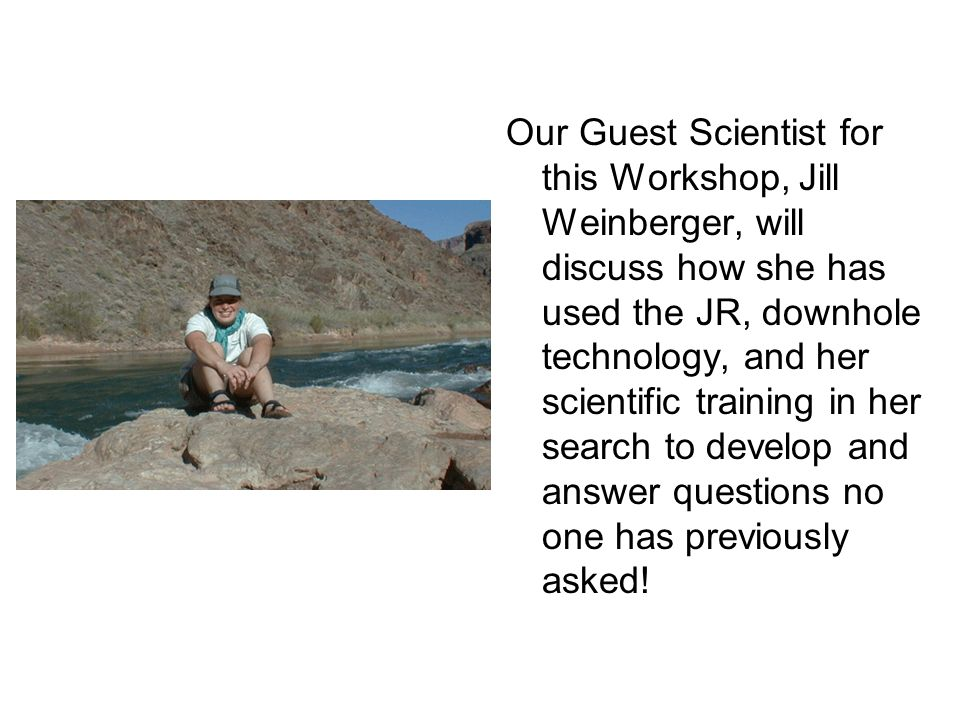 Our Guest Scientist for this Workshop, Jill Weinberger, will discuss how she has used the JR, downhole technology, and her scientific training in her search to develop and answer questions no one has previously asked!
