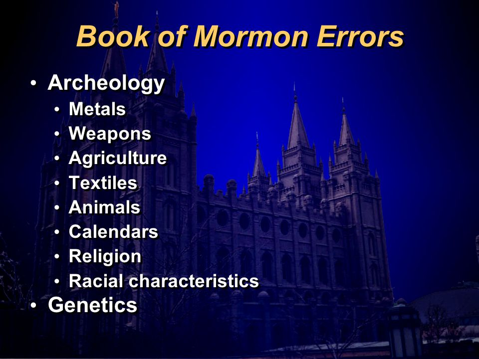 Book of Mormon Errors Archeology Metals Weapons Agriculture Textiles Animals Calendars Religion Racial characteristics Genetics Archeology Metals Weapons Agriculture Textiles Animals Calendars Religion Racial characteristics Genetics