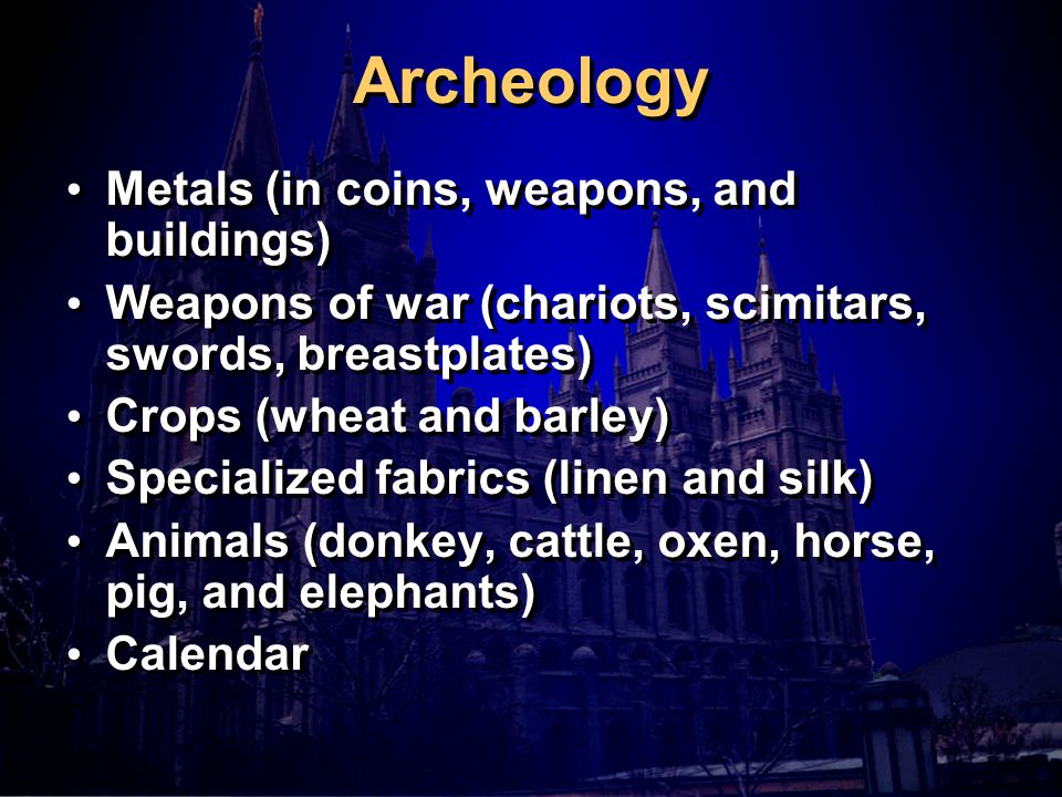 Archeology Metals (in coins, weapons, and buildings) Weapons of war (chariots, scimitars, swords, breastplates) Crops (wheat and barley) Specialized fabrics (linen and silk) Animals (donkey, cattle, oxen, horse, pig, and elephants) Calendar Metals (in coins, weapons, and buildings) Weapons of war (chariots, scimitars, swords, breastplates) Crops (wheat and barley) Specialized fabrics (linen and silk) Animals (donkey, cattle, oxen, horse, pig, and elephants) Calendar