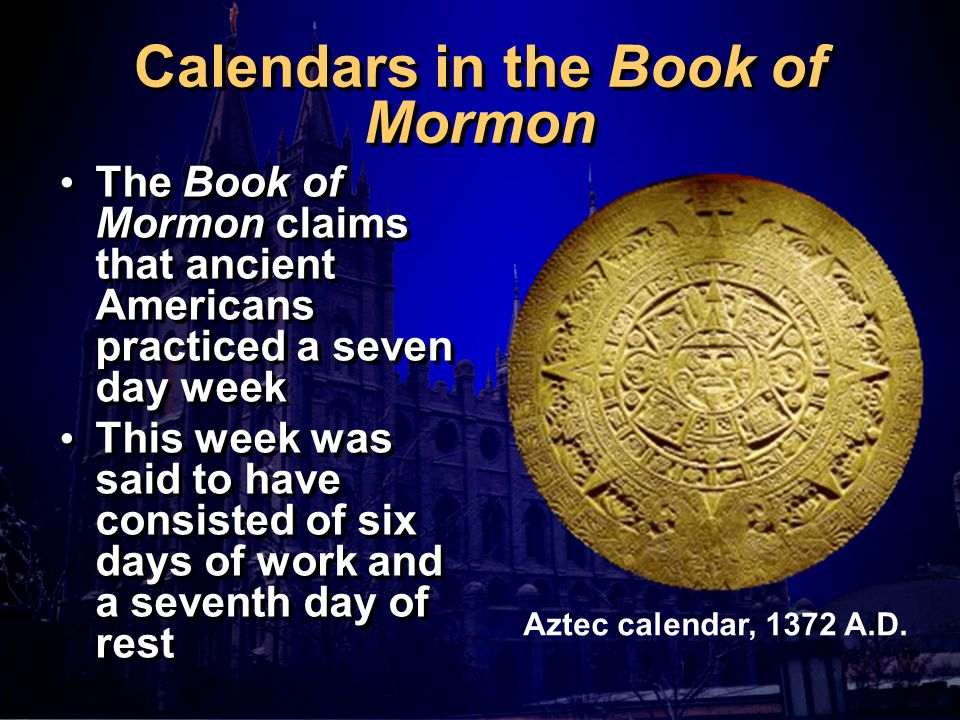 Calendars in the Book of Mormon The Book of Mormon claims that ancient Americans practiced a seven day week This week was said to have consisted of six days of work and a seventh day of rest The Book of Mormon claims that ancient Americans practiced a seven day week This week was said to have consisted of six days of work and a seventh day of rest Aztec calendar, 1372 A.D.