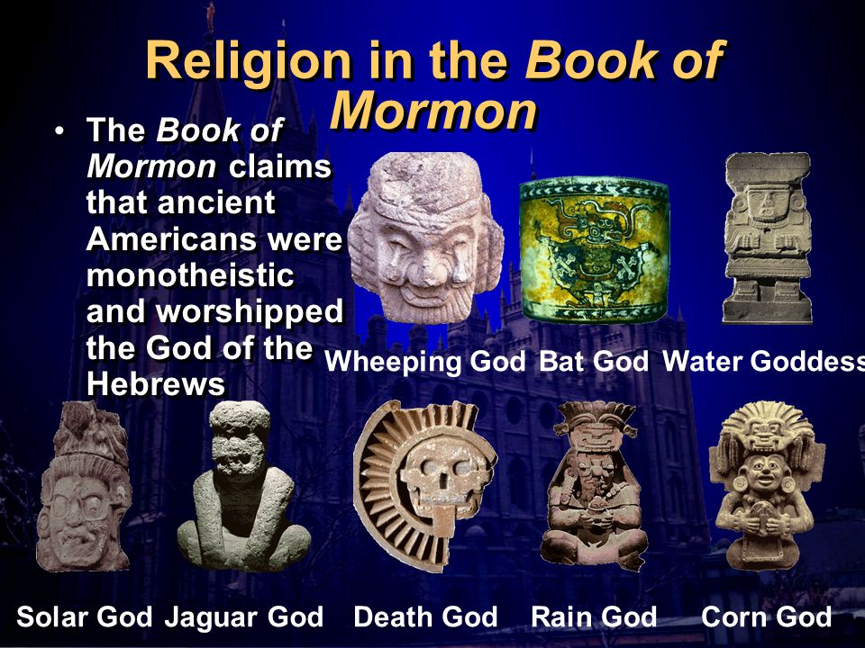 Religion in the Book of Mormon The Book of Mormon claims that ancient Americans were monotheistic and worshipped the God of the Hebrews Bat God Rain God Water Goddess Corn GodSolar God Jaguar God Death God Wheeping God