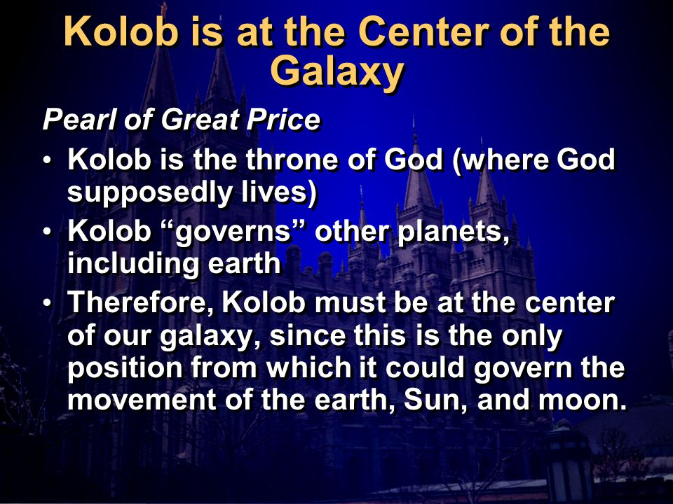 Kolob is at the Center of the Galaxy Pearl of Great Price Kolob is the throne of God (where God supposedly lives) Kolob governs other planets, including earth Therefore, Kolob must be at the center of our galaxy, since this is the only position from which it could govern the movement of the earth, Sun, and moon.