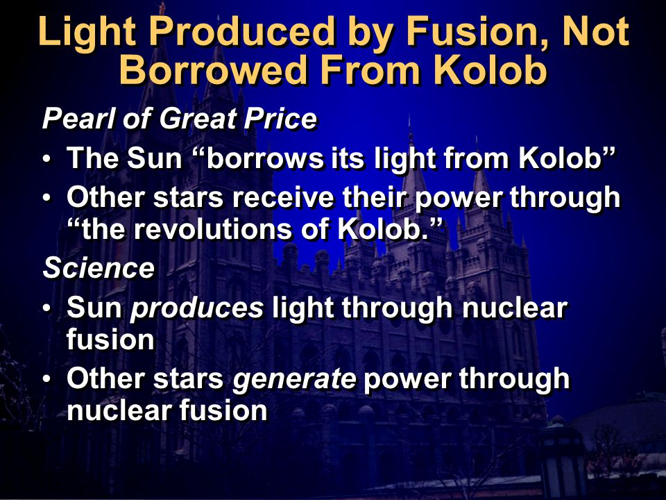 Light Produced by Fusion, Not Borrowed From Kolob Pearl of Great Price The Sun borrows its light from Kolob Other stars receive their power through the revolutions of Kolob. Science Sun produces light through nuclear fusion Other stars generate power through nuclear fusion Pearl of Great Price The Sun borrows its light from Kolob Other stars receive their power through the revolutions of Kolob. Science Sun produces light through nuclear fusion Other stars generate power through nuclear fusion