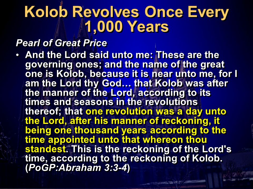 Kolob Revolves Once Every 1,000 Years Pearl of Great Price And the Lord said unto me: These are the governing ones; and the name of the great one is Kolob, because it is near unto me, for I am the Lord thy God… that Kolob was after the manner of the Lord, according to its times and seasons in the revolutions thereof; that one revolution was a day unto the Lord, after his manner of reckoning, it being one thousand years according to the time appointed unto that whereon thou standest.