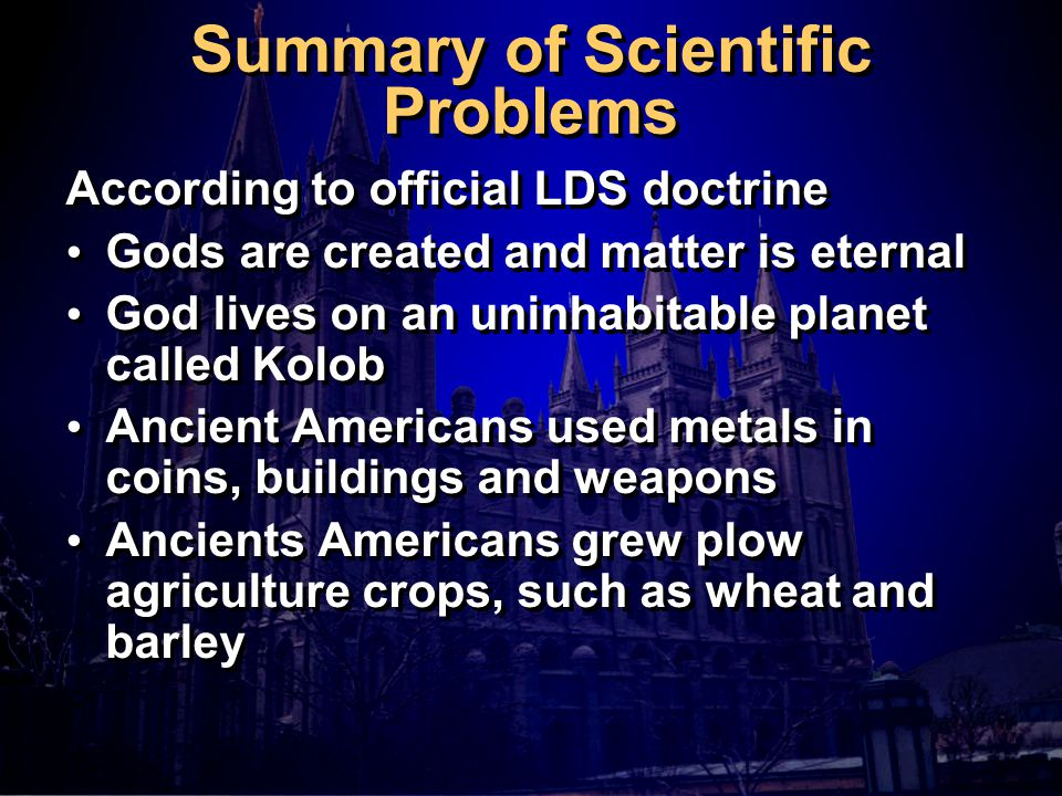 Summary of Scientific Problems According to official LDS doctrine Gods are created and matter is eternal God lives on an uninhabitable planet called Kolob Ancient Americans used metals in coins, buildings and weapons Ancients Americans grew plow agriculture crops, such as wheat and barley According to official LDS doctrine Gods are created and matter is eternal God lives on an uninhabitable planet called Kolob Ancient Americans used metals in coins, buildings and weapons Ancients Americans grew plow agriculture crops, such as wheat and barley