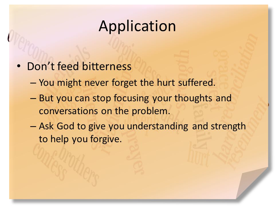 Application Don't feed bitterness – You might never forget the hurt suffered. – But you can stop focusing your thoughts and conversations on the probl