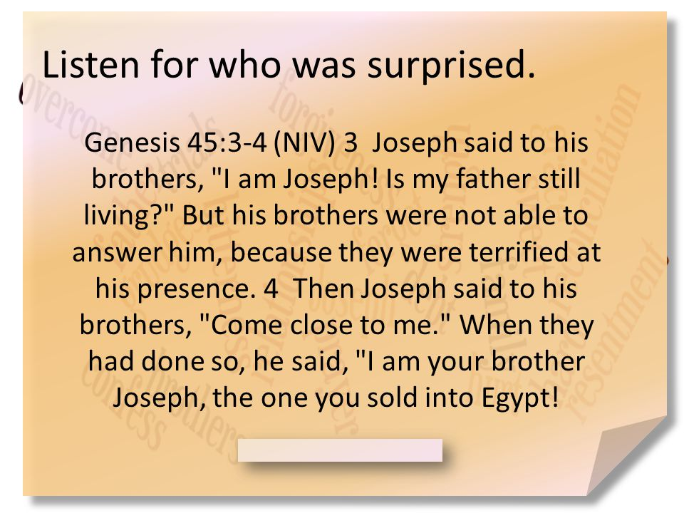 Listen for who was surprised. Genesis 45:3-4 (NIV) 3 Joseph said to his brothers, I am Joseph.