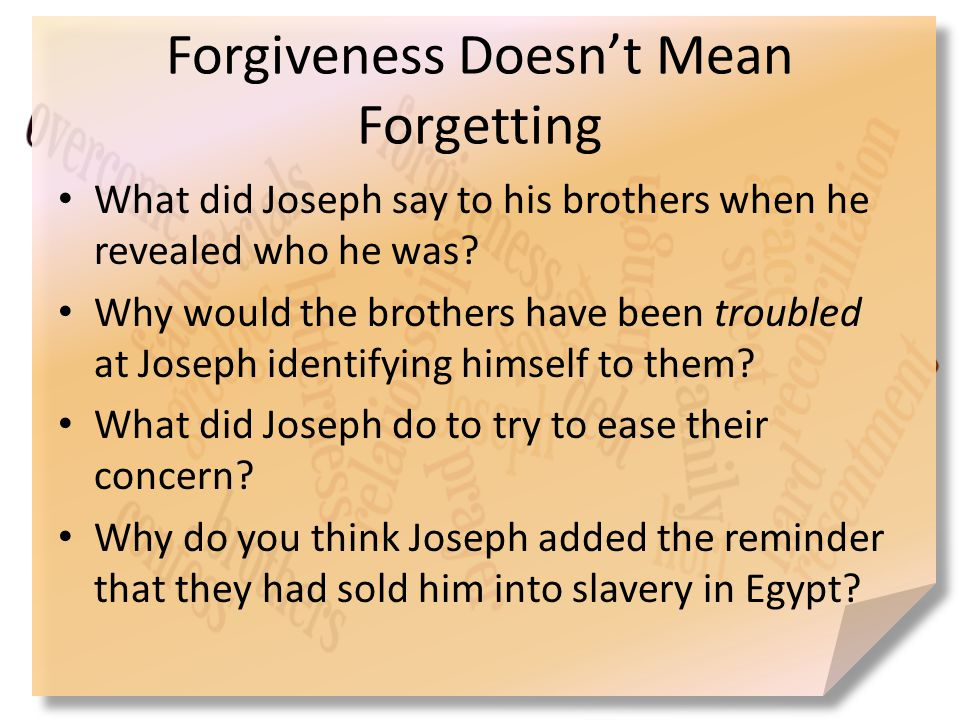 Forgiveness Doesn't Mean Forgetting What did Joseph say to his brothers when he revealed who he was? Why would the brothers have been troubled at Jose