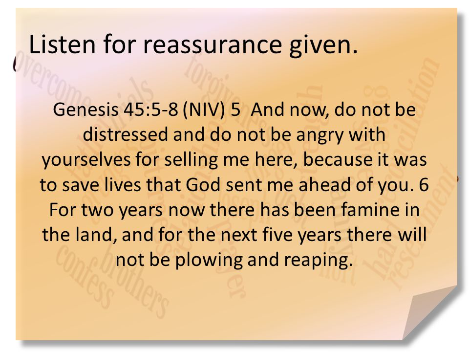 Listen for reassurance given. Genesis 45:5-8 (NIV) 5 And now, do not be distressed and do not be angry with yourselves for selling me here, because it