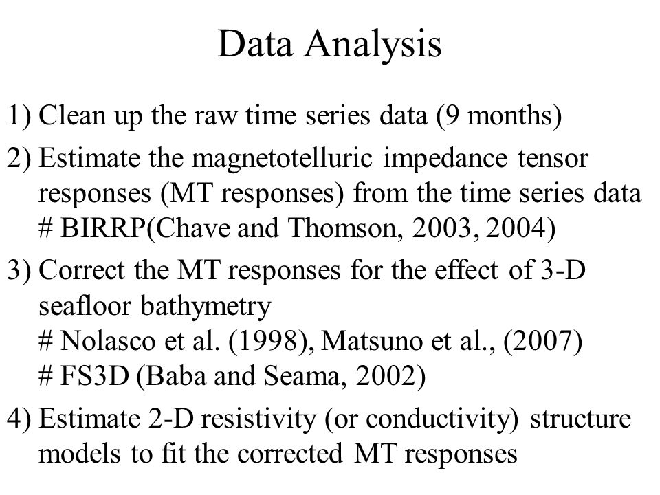 Data Analysis 1) Clean up the raw time series data (9 months) 2) Estimate the magnetotelluric impedance tensor responses (MT responses) from the time