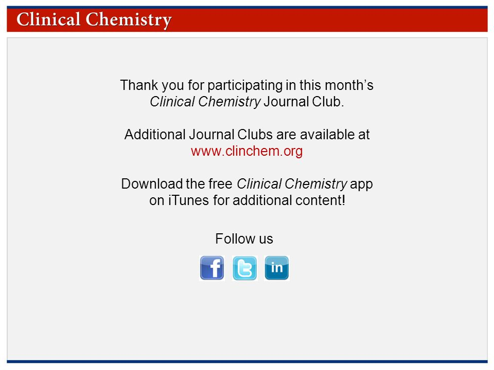 © Copyright 2009 by the American Association for Clinical Chemistry Thank you for participating in this month's Clinical Chemistry Journal Club. Addit