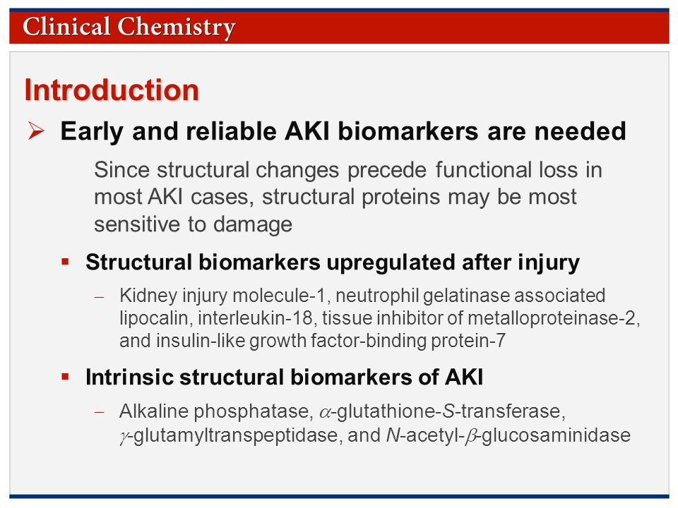 © Copyright 2009 by the American Association for Clinical Chemistry Introduction  Early and reliable AKI biomarkers are needed Since structural changes precede functional loss in most AKI cases, structural proteins may be most sensitive to damage  Structural biomarkers upregulated after injury  Kidney injury molecule-1, neutrophil gelatinase associated lipocalin, interleukin-18, tissue inhibitor of metalloproteinase-2, and insulin-like growth factor-binding protein-7  Intrinsic structural biomarkers of AKI  Alkaline phosphatase,  -glutathione-S-transferase,  -glutamyltranspeptidase, and N-acetyl-  -glucosaminidase