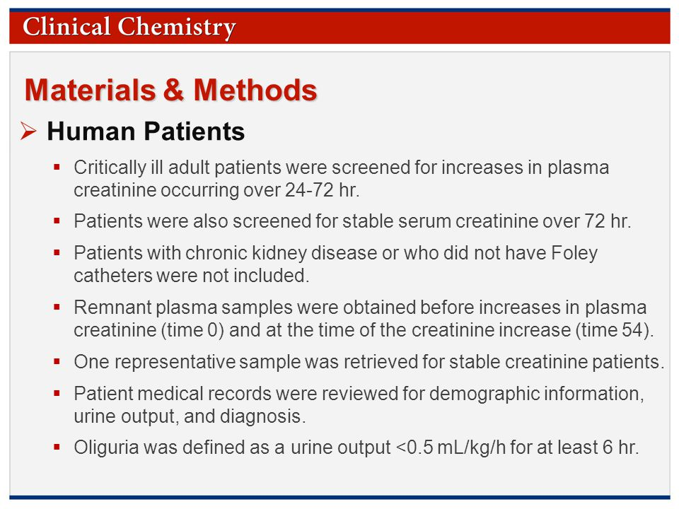 © Copyright 2009 by the American Association for Clinical Chemistry Materials & Methods  Human Patients  Critically ill adult patients were screened for increases in plasma creatinine occurring over 24-72 hr.