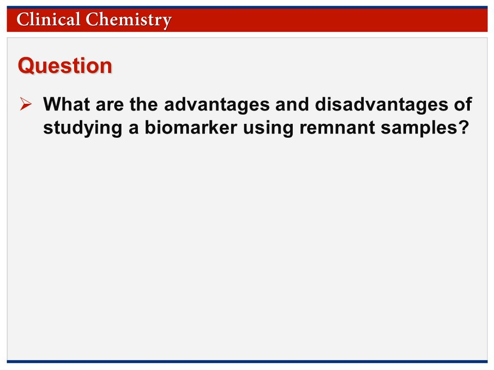 © Copyright 2009 by the American Association for Clinical Chemistry Question  What are the advantages and disadvantages of studying a biomarker using remnant samples