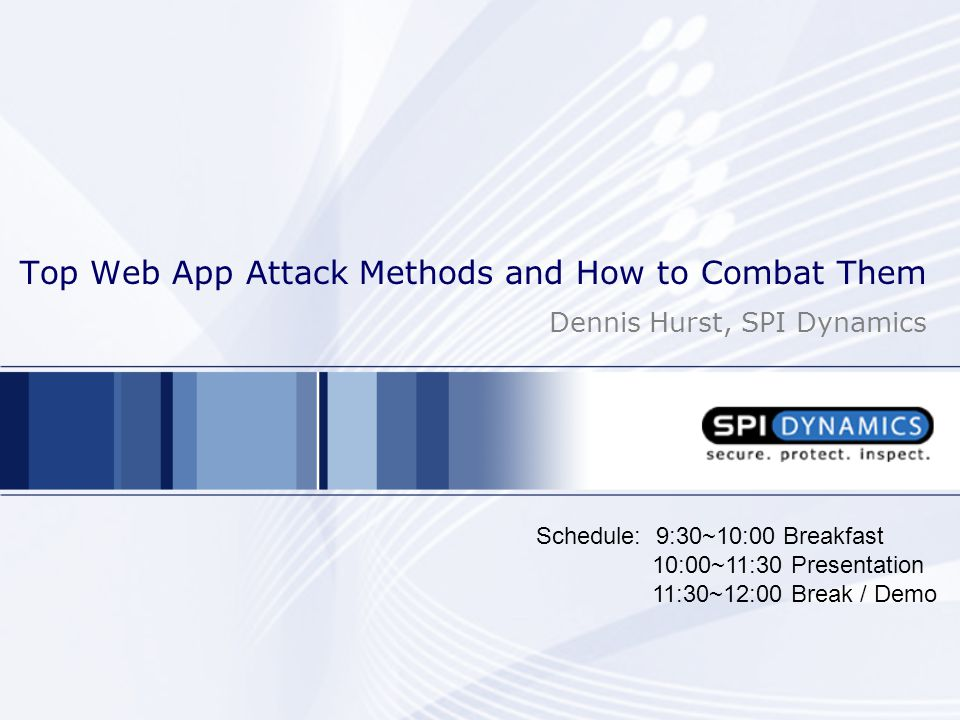 Top Web App Attack Methods and How to Combat Them Dennis Hurst, SPI Dynamics Schedule: 9:30~10:00 Breakfast 10:00~11:30 Presentation 11:30~12:00 Break