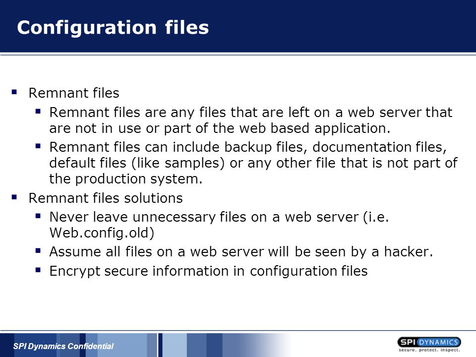 SPI Dynamics Confidential Configuration files  Remnant files  Remnant files are any files that are left on a web server that are not in use or part of the web based application.