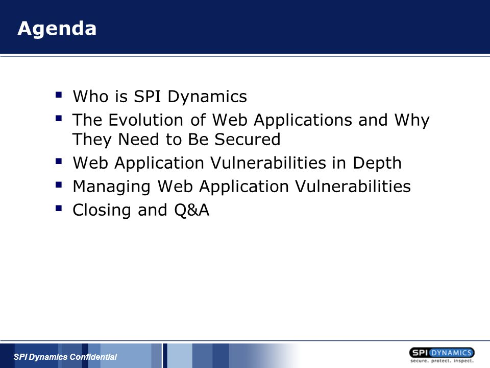 SPI Dynamics Confidential Security Development Lifecycle (SDL) A PROCESS by which Microsoft develops software and defines security requirements and milestones  Mandatory for products that are exposed to meaningful security risk  Evolving and new factors, such as privacy, are being added *Steve Lipner, Director of Security Engineering Strategy, Microsoft