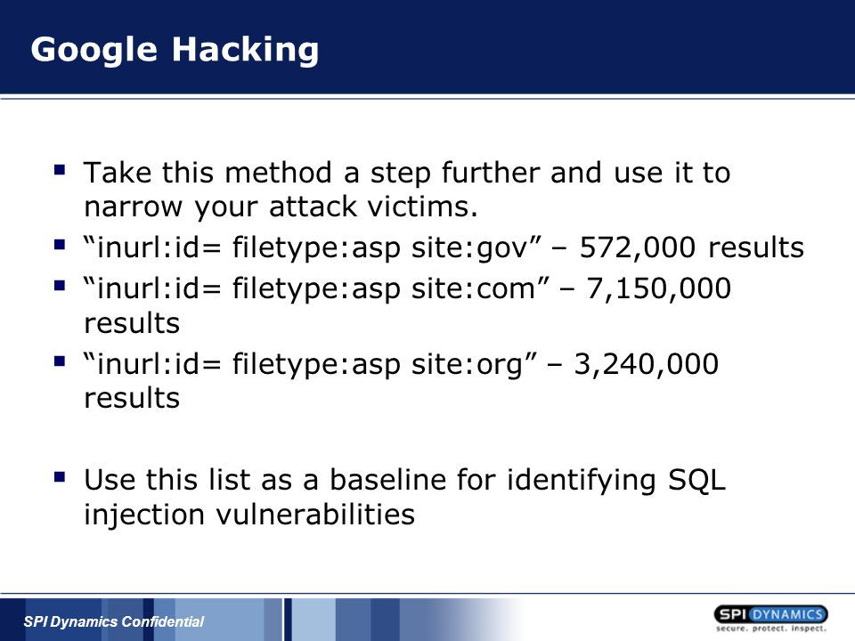 "SPI Dynamics Confidential Google Hacking  Take this method a step further and use it to narrow your attack victims.  ""inurl:id= filetype:asp site:go"