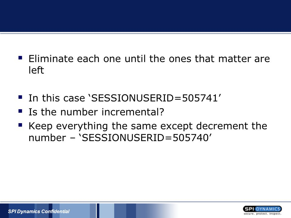 SPI Dynamics Confidential  Eliminate each one until the ones that matter are left  In this case 'SESSIONUSERID=505741'  Is the number incremental?