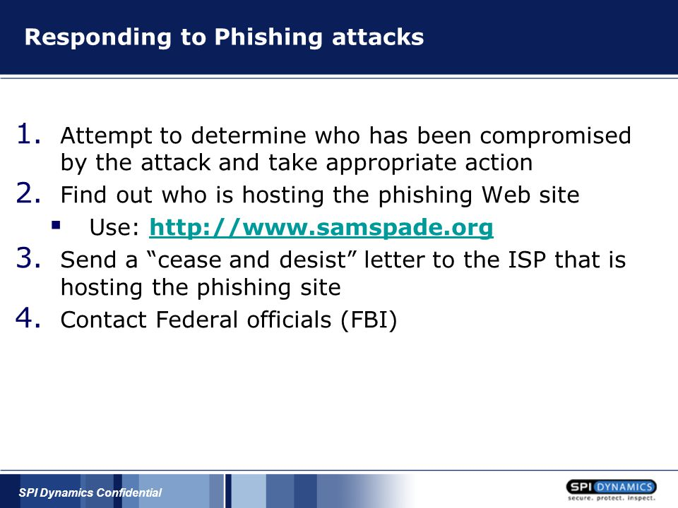 SPI Dynamics Confidential Responding to Phishing attacks 1. Attempt to determine who has been compromised by the attack and take appropriate action 2.