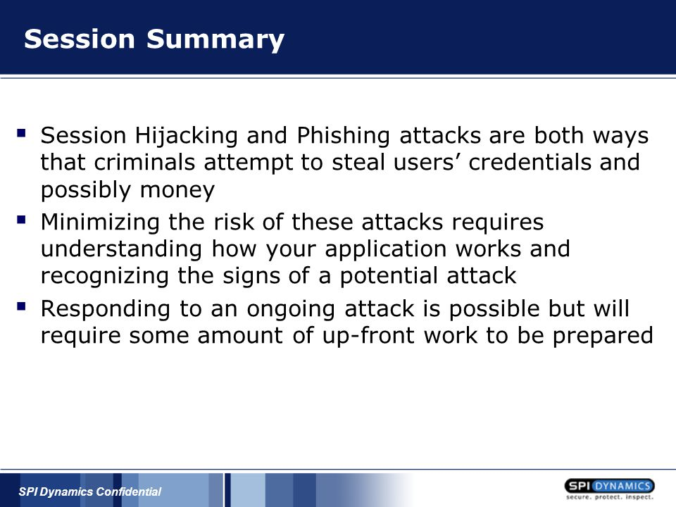 SPI Dynamics Confidential Session Summary  Session Hijacking and Phishing attacks are both ways that criminals attempt to steal users' credentials an