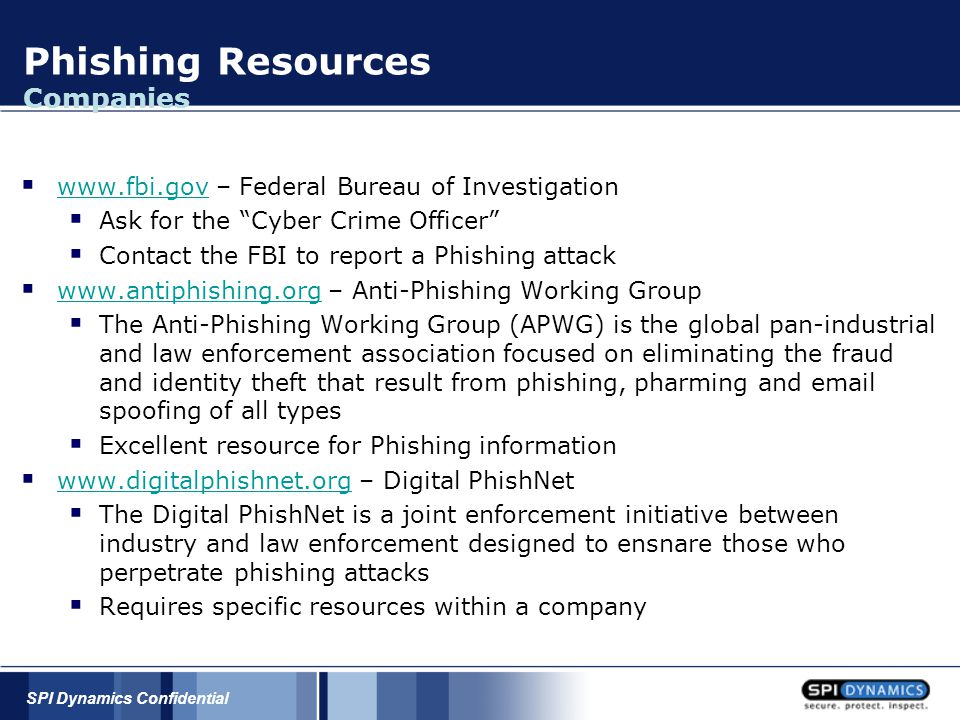 SPI Dynamics Confidential Phishing Resources Companies  www.fbi.gov – Federal Bureau of Investigation www.fbi.gov  Ask for the Cyber Crime Officer  Contact the FBI to report a Phishing attack  www.antiphishing.org – Anti-Phishing Working Group www.antiphishing.org  The Anti-Phishing Working Group (APWG) is the global pan-industrial and law enforcement association focused on eliminating the fraud and identity theft that result from phishing, pharming and email spoofing of all types  Excellent resource for Phishing information  www.digitalphishnet.org – Digital PhishNet www.digitalphishnet.org  The Digital PhishNet is a joint enforcement initiative between industry and law enforcement designed to ensnare those who perpetrate phishing attacks  Requires specific resources within a company