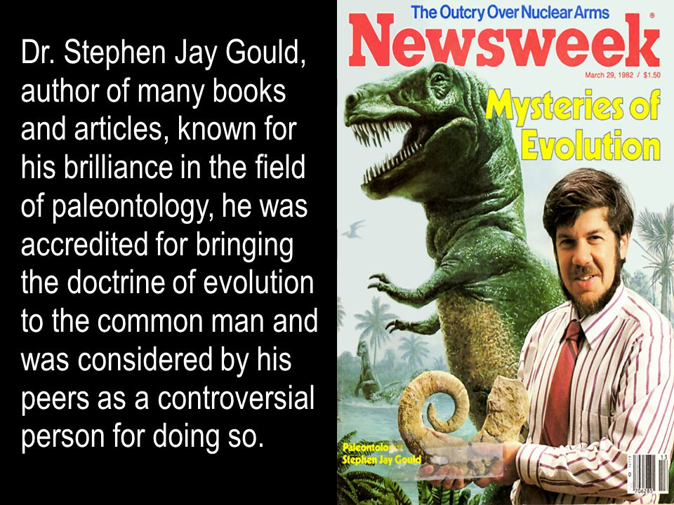 Dr. Stephen Jay Gould, author of many books and articles, known for his brilliance in the field of paleontology, he was accredited for bringing the do