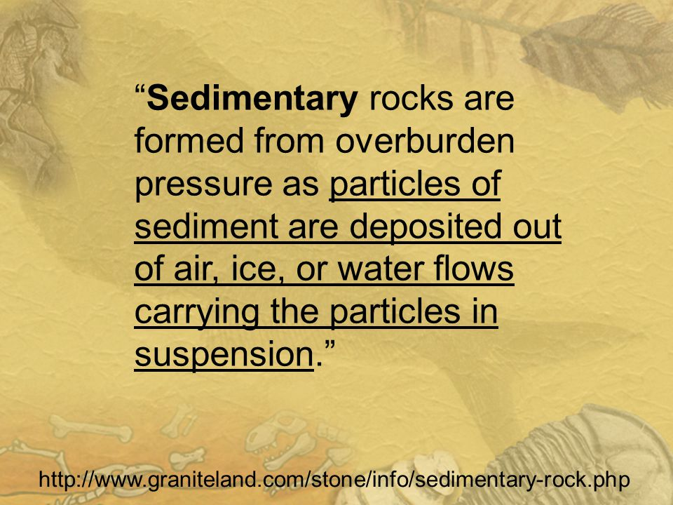 Sedimentary rocks are formed from overburden pressure as particles of sediment are deposited out of air, ice, or water flows carrying the particles in suspension. http://www.graniteland.com/stone/info/sedimentary-rock.php