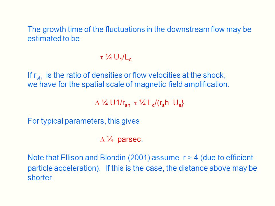 The growth time of the fluctuations in the downstream flow may be estimated to be  ¼ U 1 /L c If r sh is the ratio of densities or flow velocities at the shock, we have for the spatial scale of magnetic-field amplification:  ¼ U1/r sh  ¼ L c /(r s h U s } For typical parameters, this gives  ¼ parsec.