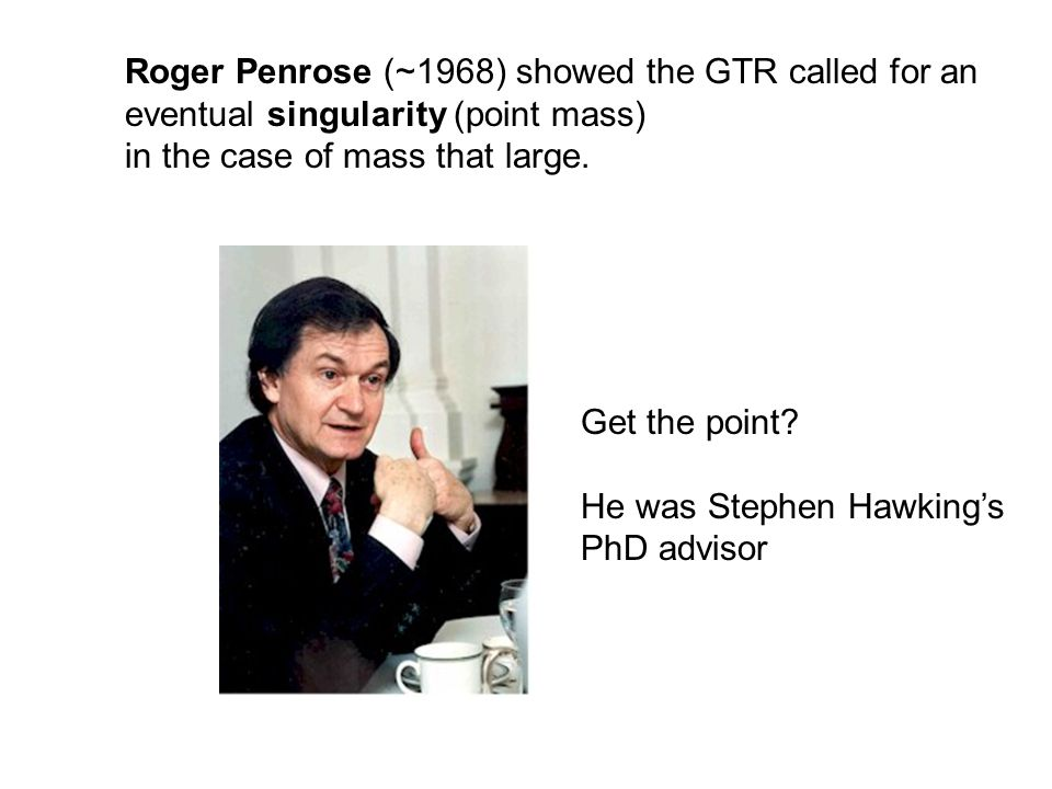 Roger Penrose (~1968) showed the GTR called for an eventual singularity (point mass) in the case of mass that large. Get the point? He was Stephen Haw