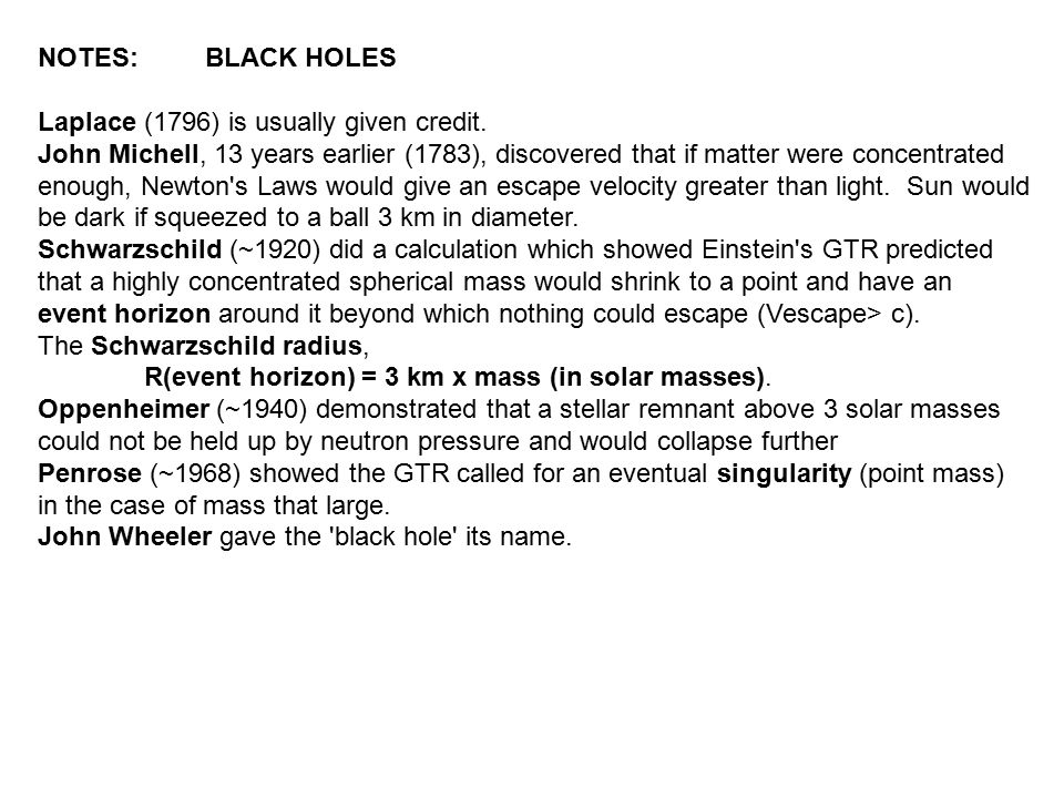 NOTES: BLACK HOLES Laplace (1796) is usually given credit. John Michell, 13 years earlier (1783), discovered that if matter were concentrated enough,