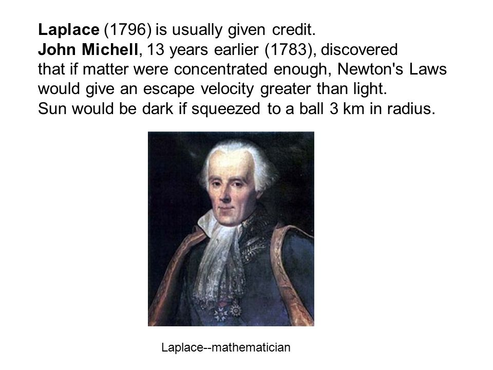 Laplace (1796) is usually given credit. John Michell, 13 years earlier (1783), discovered that if matter were concentrated enough, Newton's Laws would