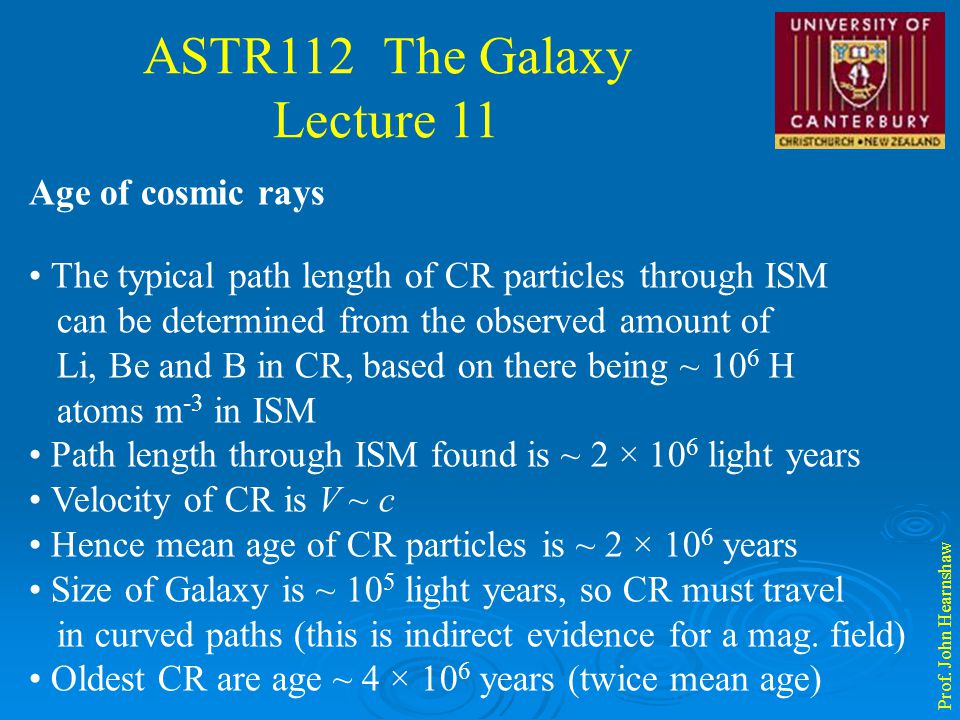 ASTR112 The Galaxy Lecture 11 Prof. John Hearnshaw Age of cosmic rays The typical path length of CR particles through ISM can be determined from the o