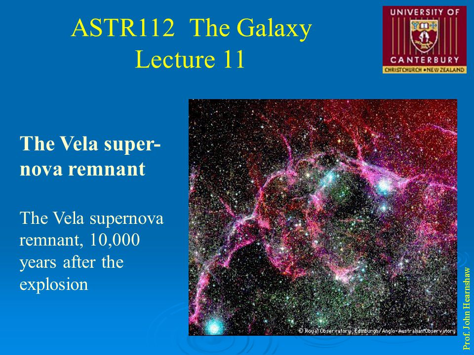ASTR112 The Galaxy Lecture 11 Prof. John Hearnshaw The Vela super- nova remnant The Vela supernova remnant, 10,000 years after the explosion
