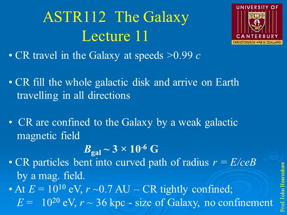 ASTR112 The Galaxy Lecture 11 Prof. John Hearnshaw CR travel in the Galaxy at speeds >0.99 c CR fill the whole galactic disk and arrive on Earth trave
