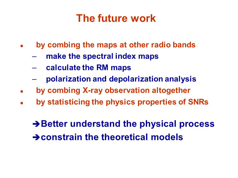 The future work by combing the maps at other radio bands –make the spectral index maps –calculate the RM maps –polarization and depolarization analysis by combing X-ray observation altogether by statisticing the physics properties of SNRs  Better understand the physical process  constrain the theoretical models