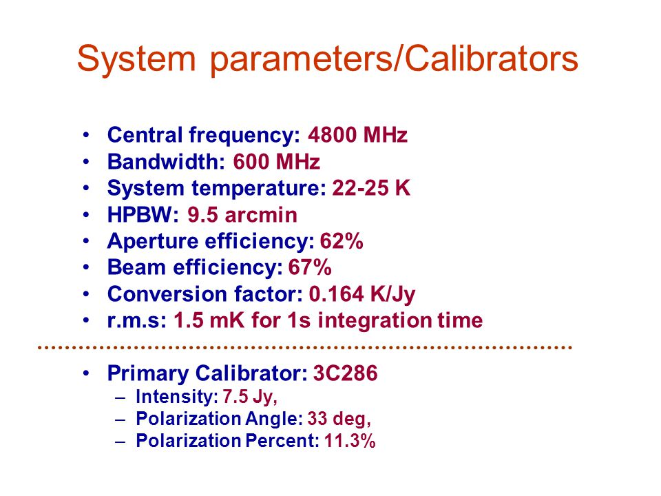 System parameters/Calibrators Central frequency: 4800 MHz Bandwidth: 600 MHz System temperature: 22-25 K HPBW: 9.5 arcmin Aperture efficiency: 62% Beam efficiency: 67% Conversion factor: 0.164 K/Jy r.m.s: 1.5 mK for 1s integration time Primary Calibrator: 3C286 –Intensity: 7.5 Jy, –Polarization Angle: 33 deg, –Polarization Percent: 11.3%